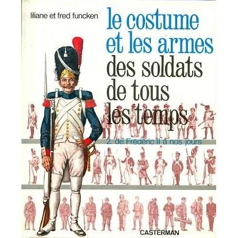 le costume et les armes des soldats Le costume et les armes des soldats de tous les temps (tome 2) de Frédéric 2 à nos jours