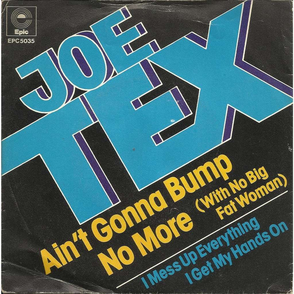 Joe TEX ain't gonna bump no more (with no big fat woman) / i mess up everything i get my hands on