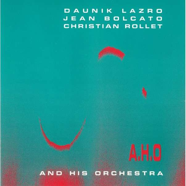 Daunik Lazro / Jean Bolcato / Christian Rollet  A.H.O And His Orchestra