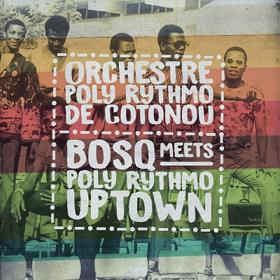 Orchestre Poly Rythmo de Cotonou Bosq Meets Poly Rythmo Uptown