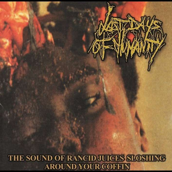 LAST DAYS OF HUMANITY The Sound of Rancid Juices Sloshing Around Your Coffin