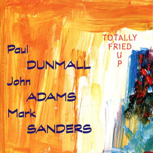 Paul Dunmall, •John Adams,• Mark Sanders Totally Fried Up